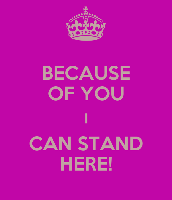 BECAUSE OF YOU I CAN STAND HERE!