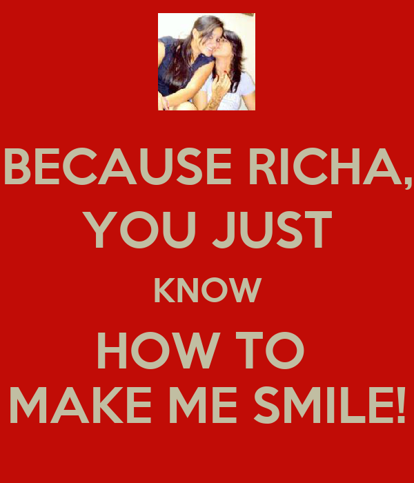 BECAUSE RICHA, YOU JUST KNOW HOW TO  MAKE ME SMILE!