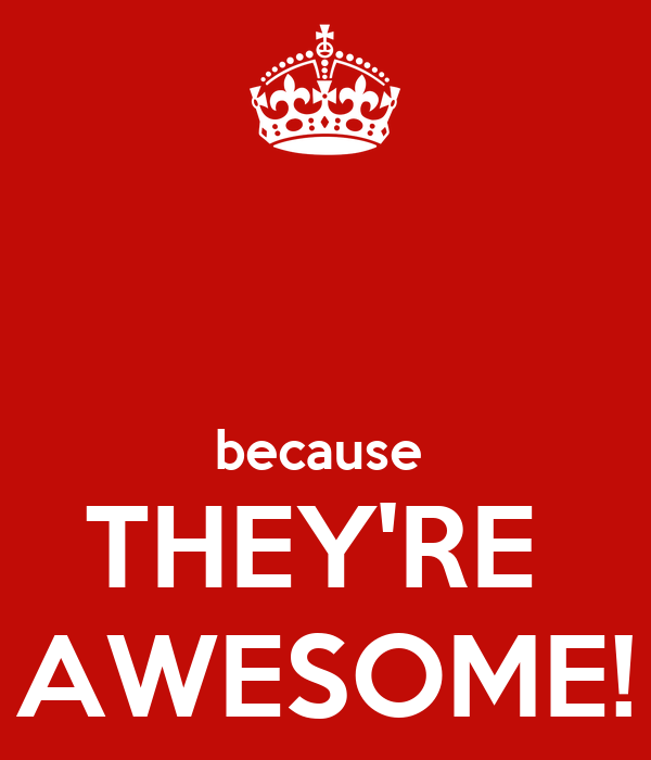 because  THEY'RE  AWESOME!