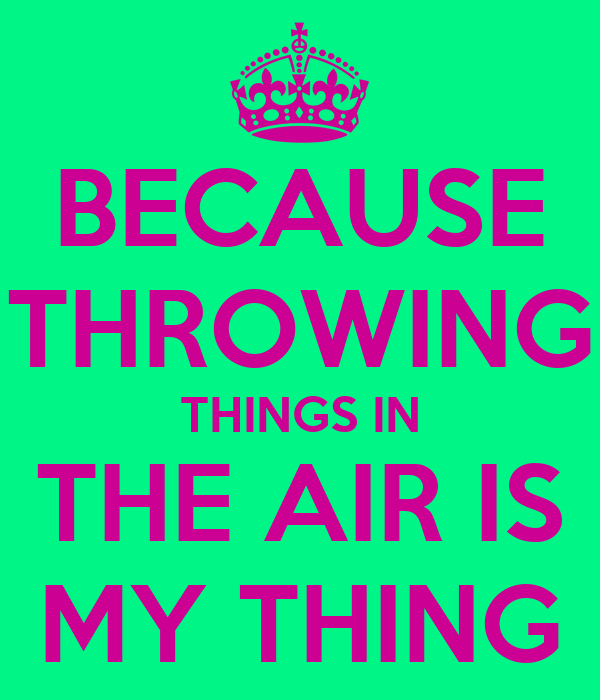 BECAUSE THROWING THINGS IN THE AIR IS MY THING
