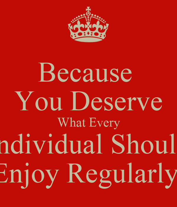 Because   You Deserve  What Every Individual Should Enjoy Regularly