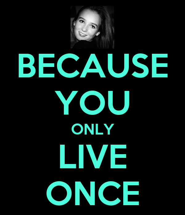 BECAUSE YOU ONLY LIVE ONCE
