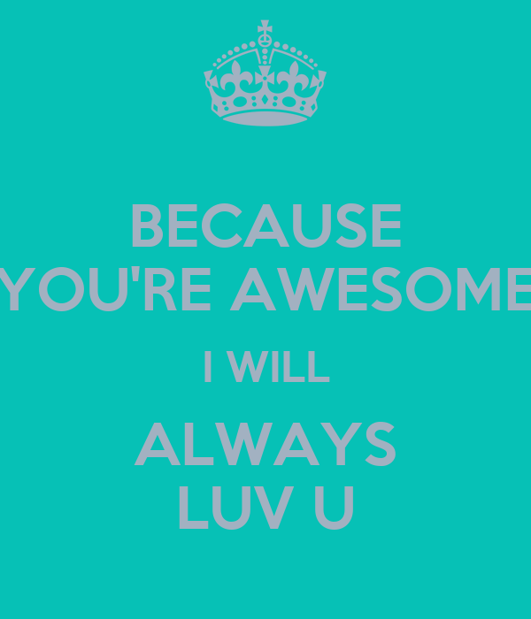 BECAUSE YOU'RE AWESOME I WILL ALWAYS LUV U