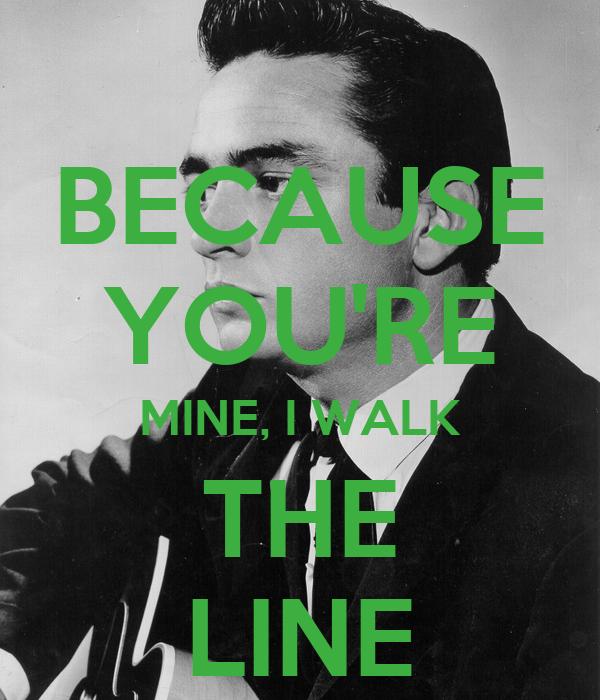 BECAUSE YOU'RE MINE, I WALK THE LINE