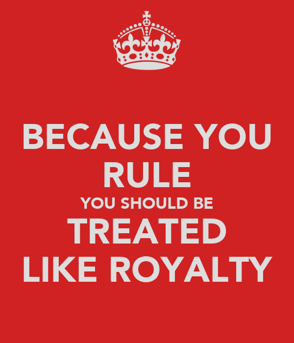 BECAUSE YOU RULE YOU SHOULD BE TREATED LIKE ROYALTY