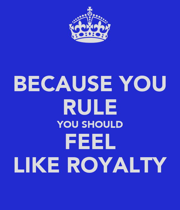 BECAUSE YOU RULE YOU SHOULD FEEL LIKE ROYALTY