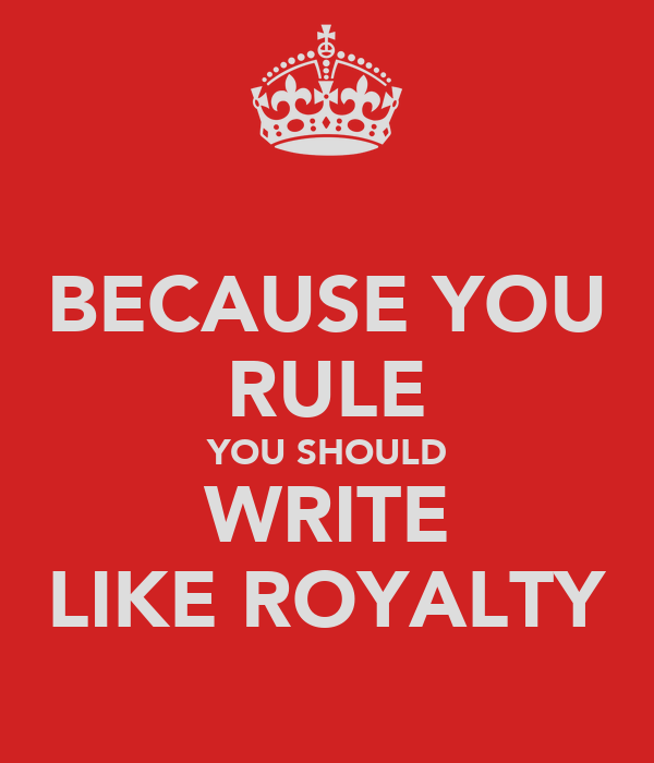 BECAUSE YOU RULE YOU SHOULD WRITE LIKE ROYALTY