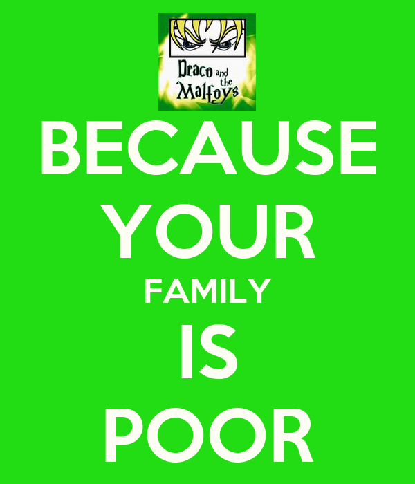 BECAUSE YOUR FAMILY IS POOR