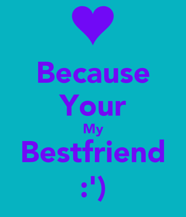 Because Your My Bestfriend :')