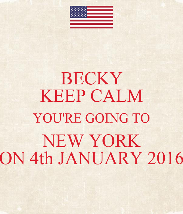 BECKY KEEP CALM YOU'RE GOING TO NEW YORK ON 4th JANUARY 2016