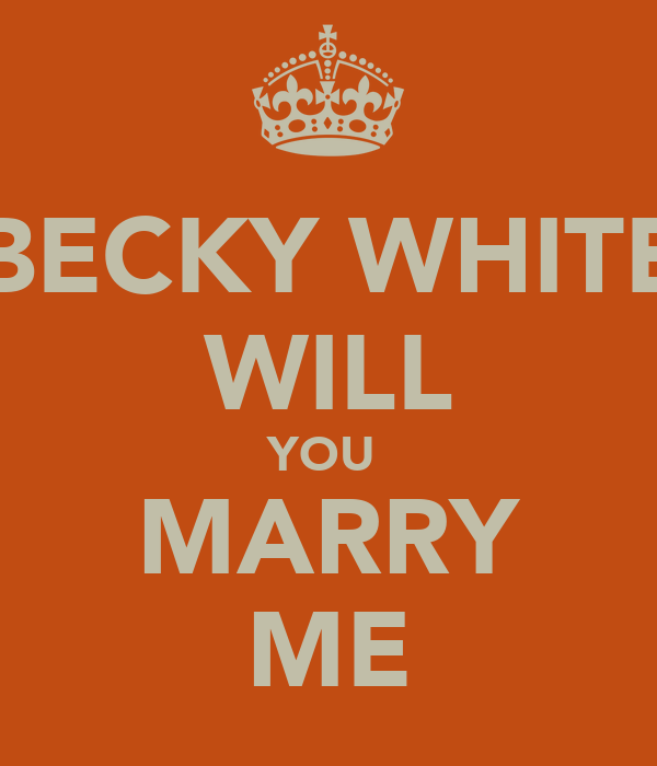 BECKY WHITE WILL YOU  MARRY ME