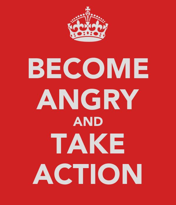 BECOME ANGRY AND TAKE ACTION