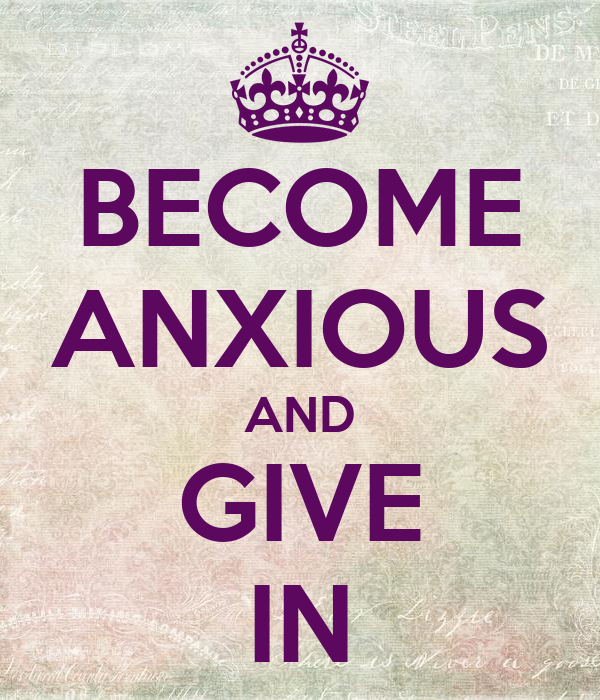 BECOME ANXIOUS AND GIVE IN