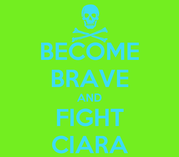 BECOME BRAVE AND FIGHT CIARA