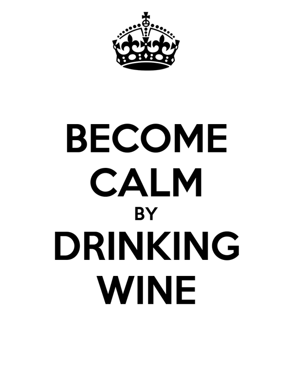BECOME CALM BY DRINKING WINE