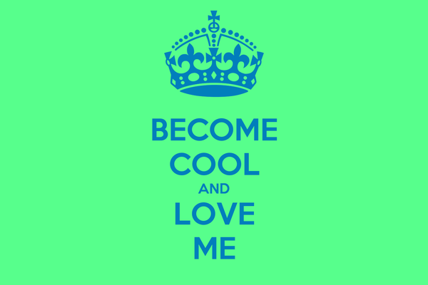 BECOME COOL AND LOVE ME