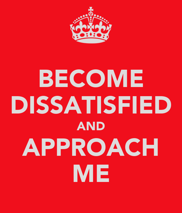 BECOME DISSATISFIED AND APPROACH ME