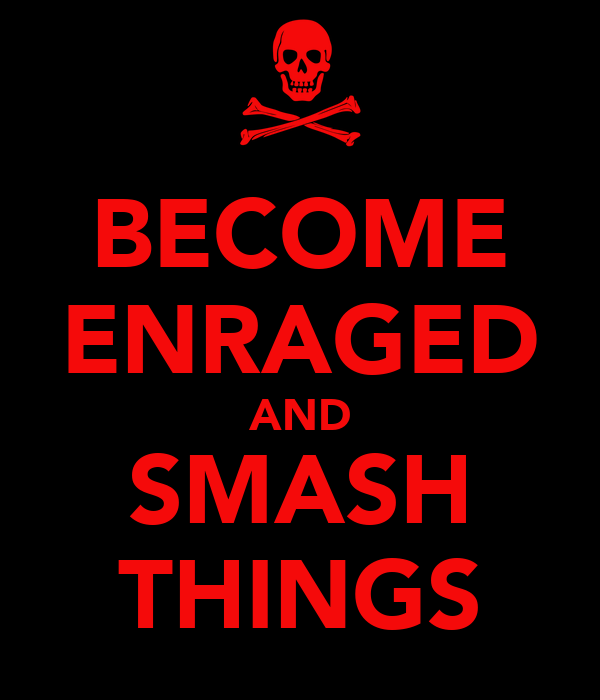 BECOME ENRAGED AND SMASH THINGS