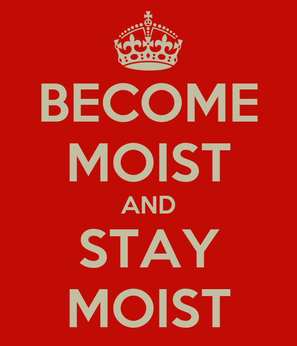 BECOME MOIST AND STAY MOIST