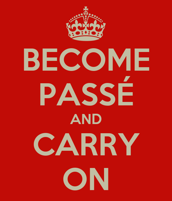 BECOME PASSÉ AND CARRY ON