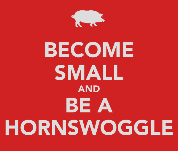 BECOME SMALL AND BE A HORNSWOGGLE