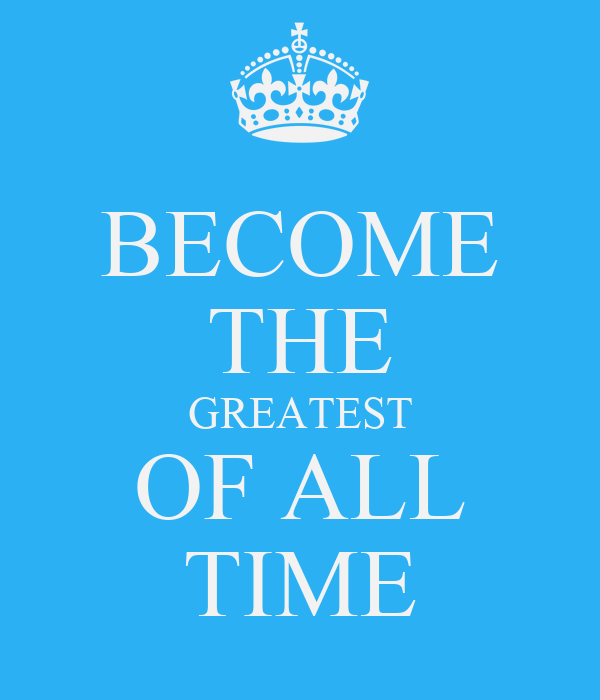 BECOME THE GREATEST OF ALL TIME
