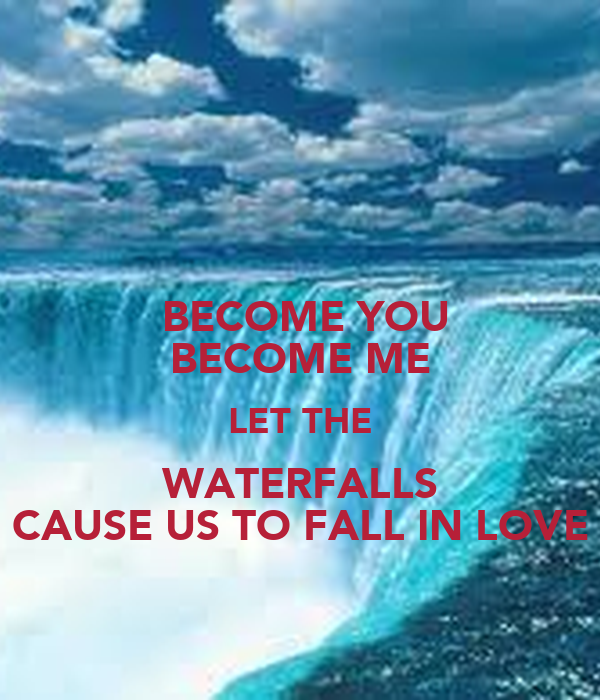 BECOME YOU BECOME ME LET THE WATERFALLS CAUSE US TO FALL IN LOVE