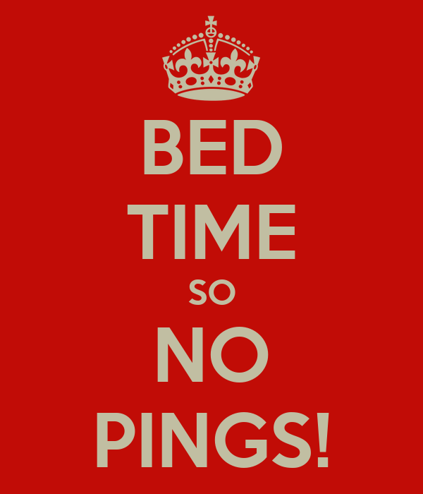 BED TIME SO NO PINGS!