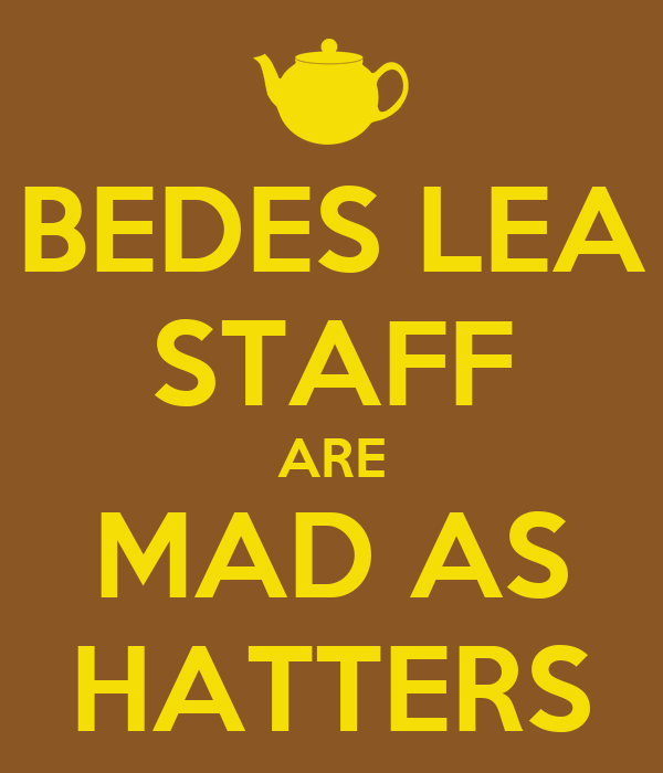 BEDES LEA STAFF ARE MAD AS HATTERS