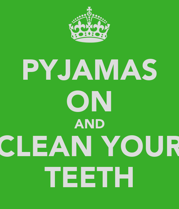 PYJAMAS ON AND CLEAN YOUR TEETH