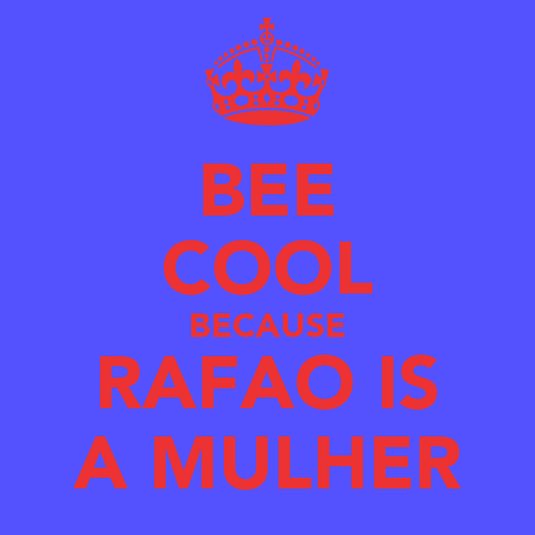BEE COOL BECAUSE RAFAO IS A MULHER
