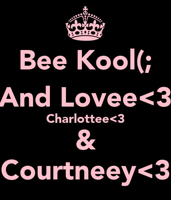 Bee Kool(; And Lovee<3 Charlottee<3 & Courtneey<3