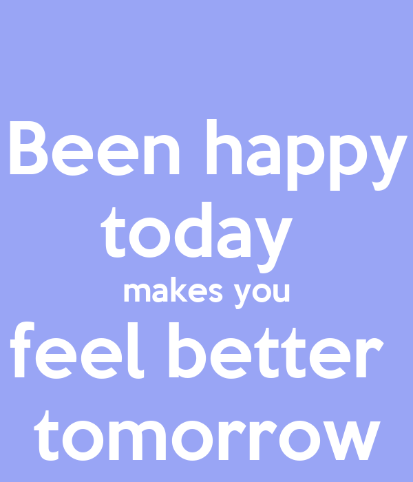 Been happy today  makes you feel better  tomorrow