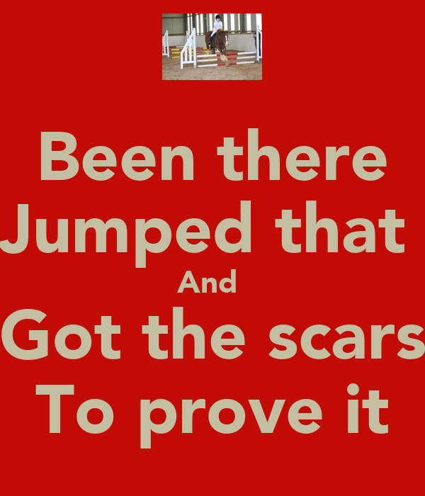 Been there Jumped that  And  Got the scars To prove it