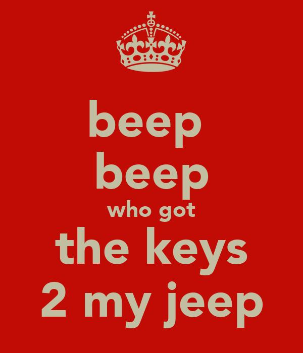 beep  beep who got the keys 2 my jeep