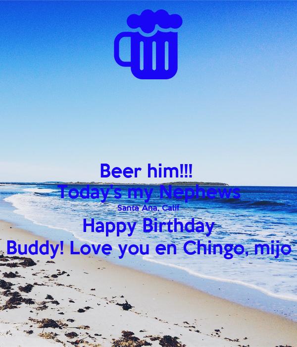 Beer him!!!  Today's my Nephews Santa Ana, Calif Happy Birthday Buddy! Love you en Chingo, mijo