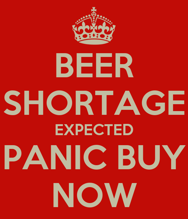 BEER SHORTAGE EXPECTED PANIC BUY NOW