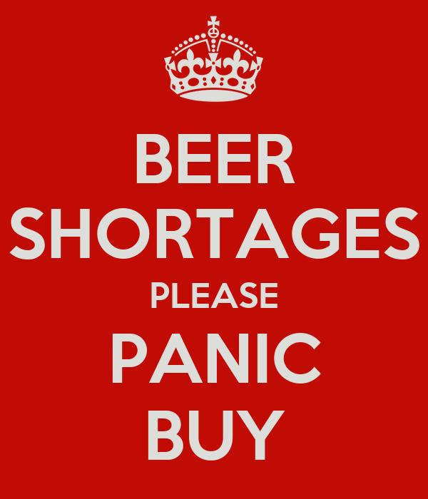 BEER SHORTAGES PLEASE PANIC BUY