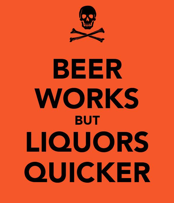 BEER WORKS BUT LIQUORS QUICKER