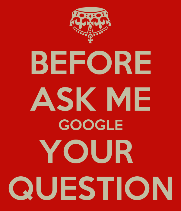 BEFORE ASK ME GOOGLE YOUR  QUESTION