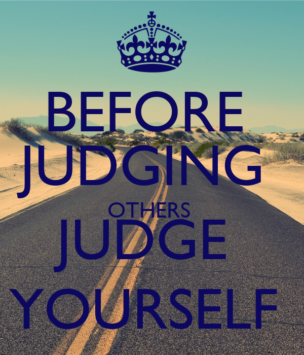 BEFORE  JUDGING  OTHERS  JUDGE  YOURSELF
