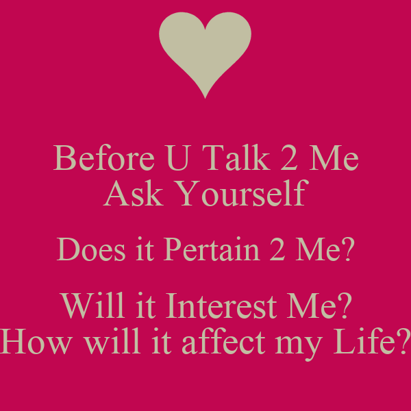Before U Talk 2 Me Ask Yourself Does it Pertain 2 Me? Will it Interest Me? How will it affect my Life?