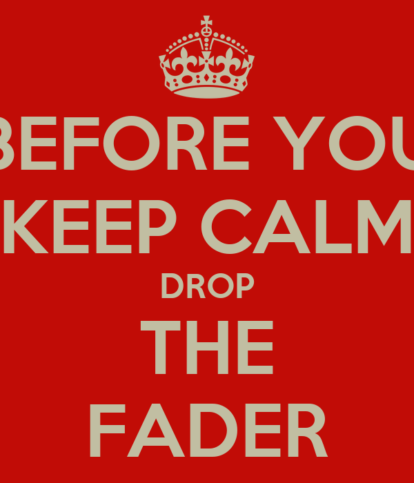 BEFORE YOU KEEP CALM DROP THE FADER