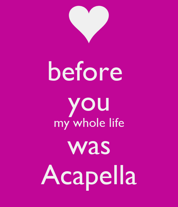 before  you my whole life was Acapella