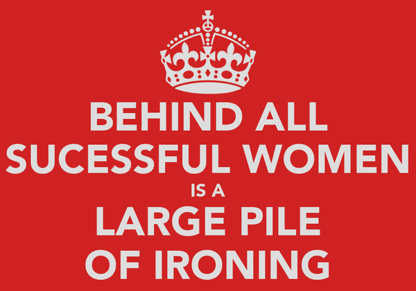 BEHIND ALL SUCESSFUL WOMEN IS A LARGE PILE OF IRONING