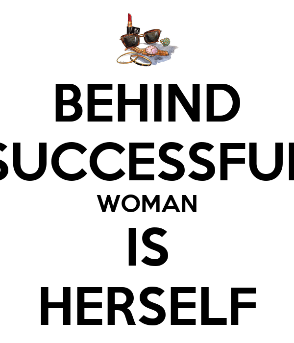 BEHIND SUCCESSFUL WOMAN IS HERSELF