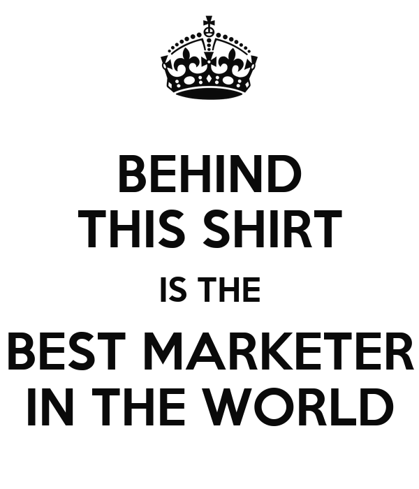 BEHIND THIS SHIRT IS THE BEST MARKETER IN THE WORLD