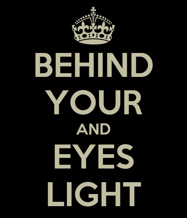 BEHIND YOUR AND EYES LIGHT