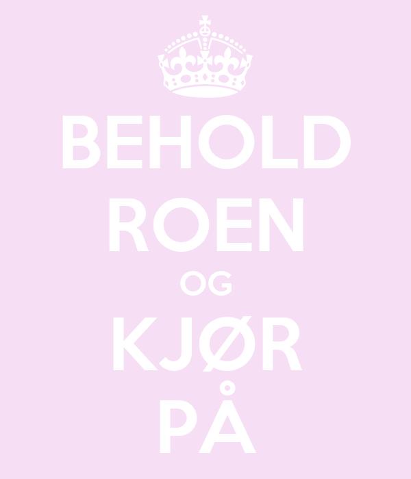 BEHOLD ROEN OG KJØR PÅ