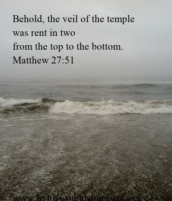 Behold, the veil of the temple  was rent in two from the top to the bottom. Matthew 27:51          www.byhiswoundsministry.org